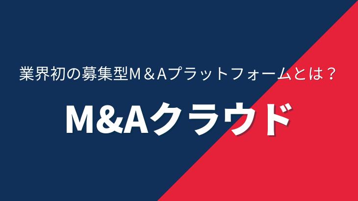 """業界初の募集型M&Aプラットフォーム""""M&Aクラウド""""とは?特徴からサービス内容まで徹底解説!"""